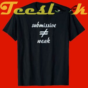 BDSM submissive graphic submissive not weak tees shirt