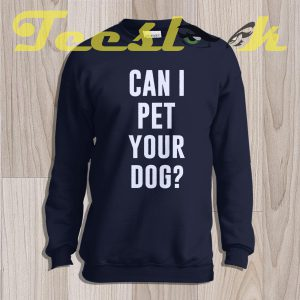 Sweatshirt Can I Pet Your Dog