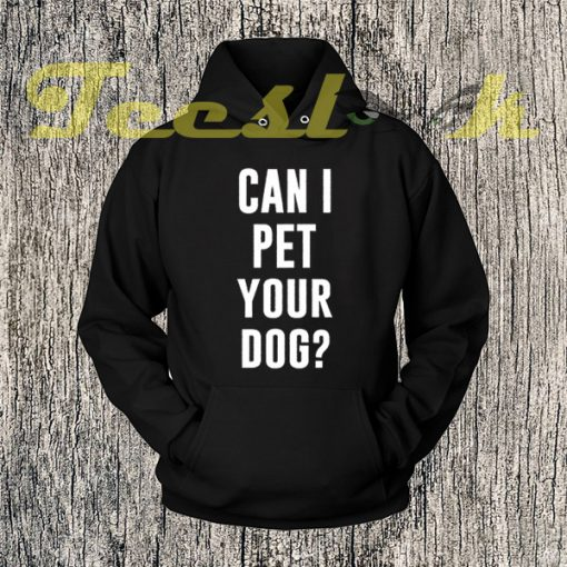 Can I Pet Your Dog Hoodies