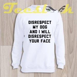 Sweatshirt Disrespect My Dog And I Will Disrespect Your Face