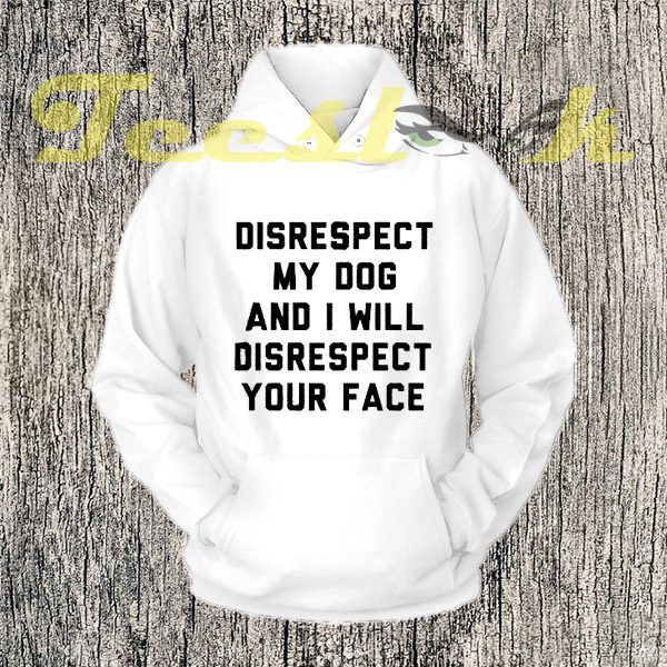 Disrespect My Dog And I Will Disrespect Your Face Hoodies