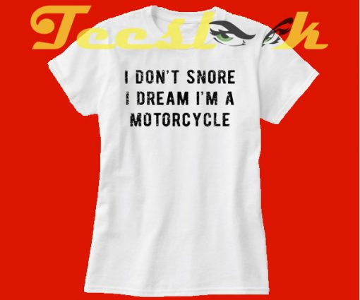 I Don't Snore I Dream I'm A Motorcycle tees shirt