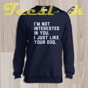 Sweatshirt I'm Not Interested In You I Just Like Your Dog