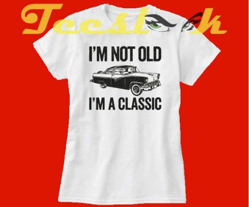 I'm Not Old I'm A Classic Funny Classic Car tees shirt