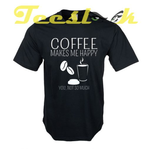 Coffee Makes Me Happy You Not So Much tees shirt