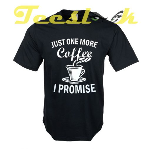 Just One More Coffee I Promise tees shirt