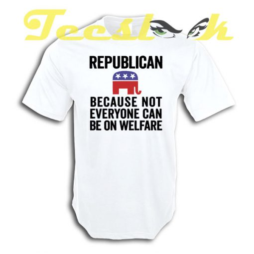 Republican Because Not Everyone Can Be On Welfare tees shirt