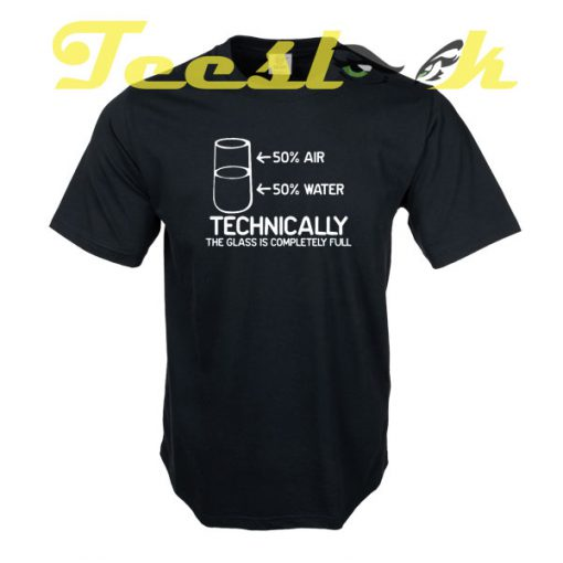 TECHNICALLY THE GLASS IS COMPLETELY FULL tees shirt