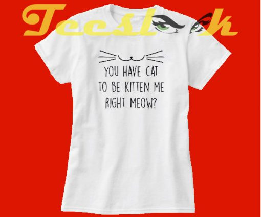 You Have Cat To Be Kitten Me Right Meow tees shirt