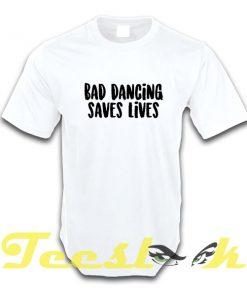 Bad Dancing Saves Lives tees shirt