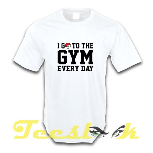 I Go to the Gym Every Day tees shirt