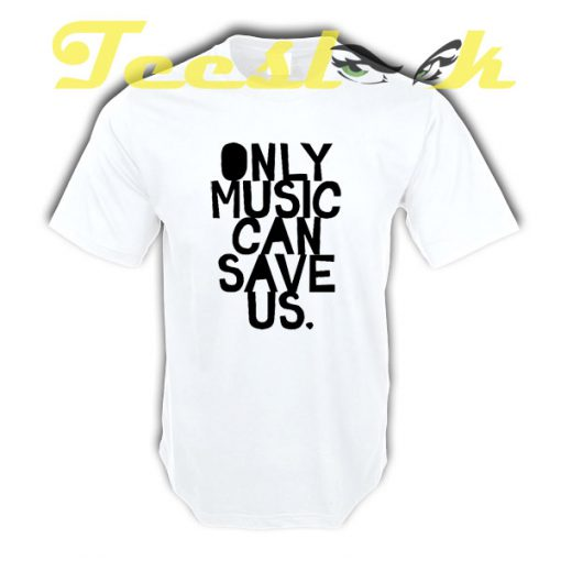 ONLY MUSIC CAN SAVE US tees shirt