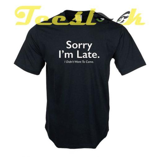 Sorry Im Late tees shirt