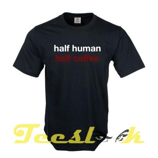 Half Human Half Coffee tees shirt