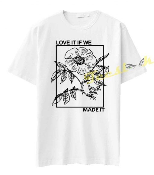 Love It If We Made It Tee shirt